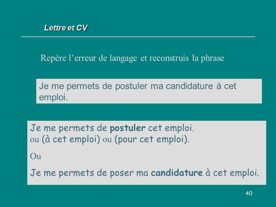 40 Lettre et CV Repère lerreur de langage et reconstruis la phrase Je me permets de postuler ma candidature à cet emploi.