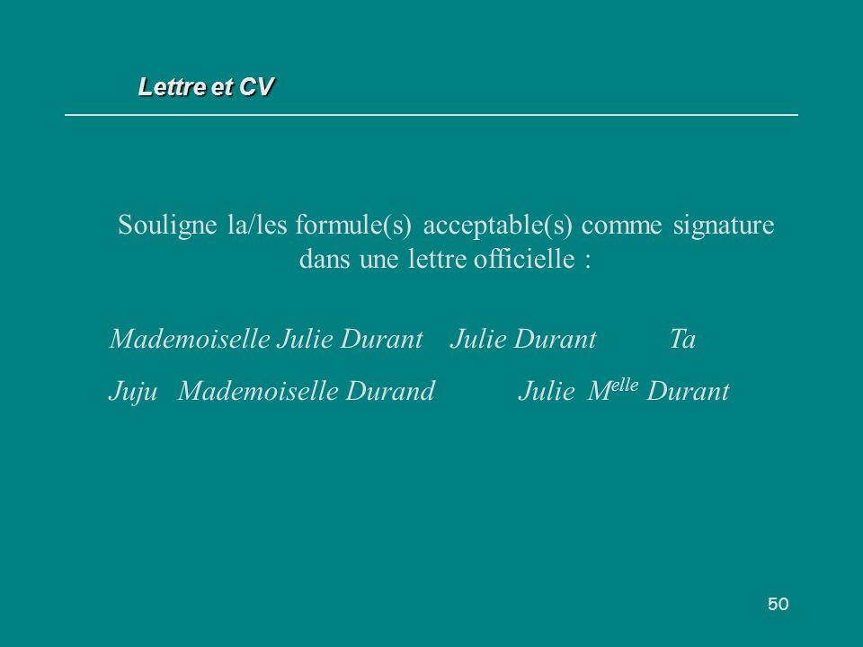 50 Souligne la/les formule(s) acceptable(s) comme signature dans une lettre officielle : Mademoiselle Julie DurantJulie Durant Ta JujuMademoiselle DurandJulie M elle Durant Lettre et CV