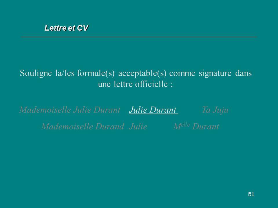 51 Souligne la/les formule(s) acceptable(s) comme signature dans une lettre officielle : Mademoiselle Julie DurantJulie Durant Ta Juju Mademoiselle DurandJulie M elle Durant Lettre et CV