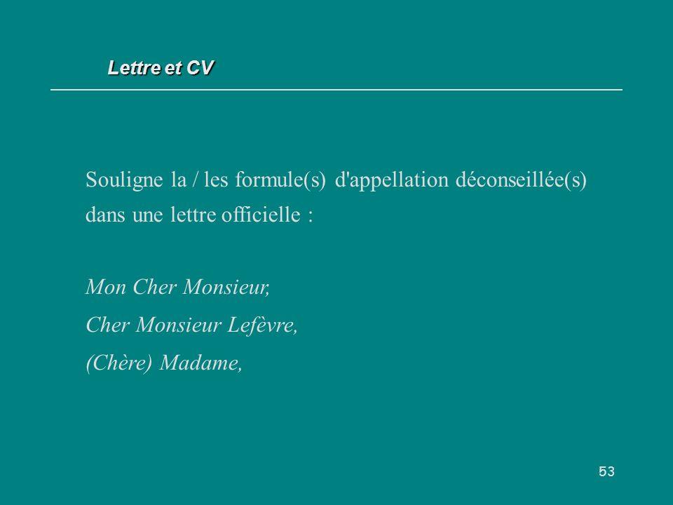 53 Souligne la / les formule(s) d appellation déconseillée(s) dans une lettre officielle : Mon Cher Monsieur, Cher Monsieur Lefèvre, (Chère) Madame, Lettre et CV