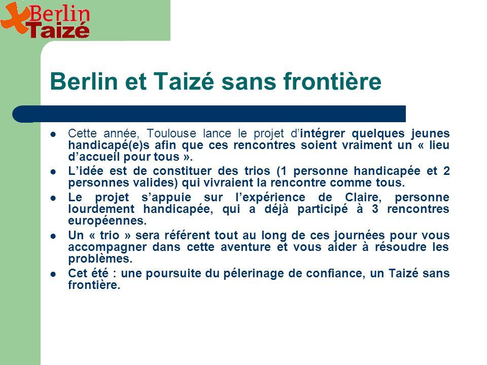 Berlin et Taizé sans frontière Cette année, Toulouse lance le projet dintégrer quelques jeunes handicapé(e)s afin que ces rencontres soient vraiment un « lieu daccueil pour tous ».