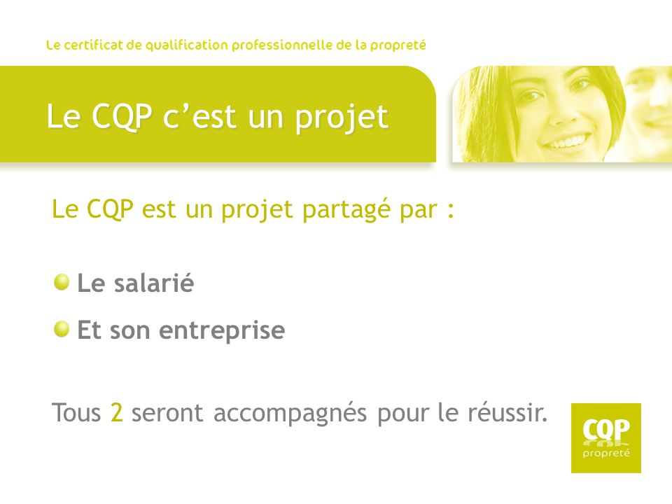 Le CQP cest un projet Le CQP est un projet partagé par : Le salarié Et son entreprise Tous 2 seront accompagnés pour le réussir.
