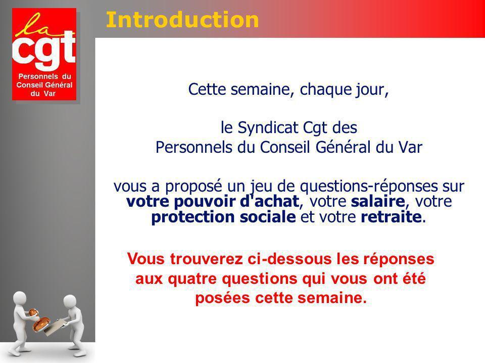 Introduction Cette semaine, chaque jour, le Syndicat Cgt des Personnels du Conseil Général du Var vous a proposé un jeu de questions-réponses sur votre pouvoir d achat, votre salaire, votre protection sociale et votre retraite.