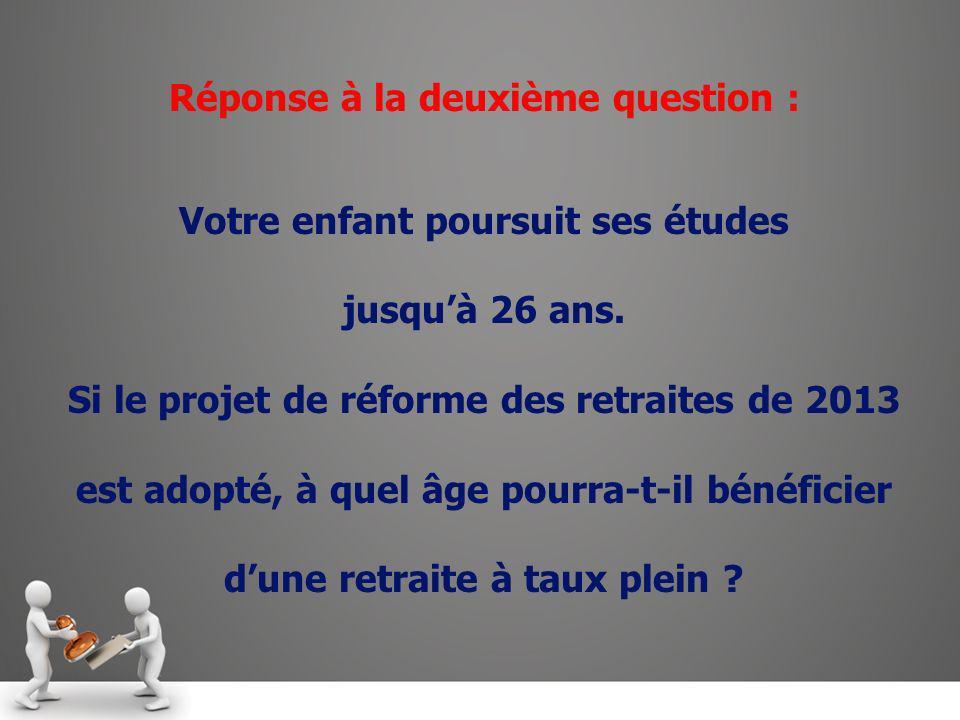 Réponse à la deuxième question : Votre enfant poursuit ses études jusquà 26 ans. Si le projet de réforme des retraites de 2013 est adopté, à quel âge