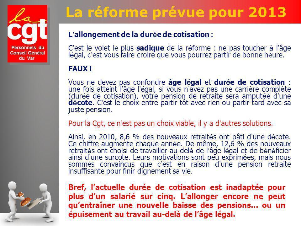 La réforme prévue pour 2013 L allongement de la dur é e de cotisation : C est le volet le plus sadique de la r é forme : ne pas toucher à l âge l é gal, c est vous faire croire que vous pourrez partir de bonne heure.
