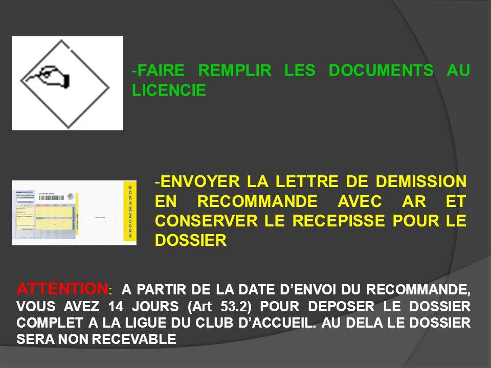-FAIRE REMPLIR LES DOCUMENTS AU LICENCIE -ENVOYER LA LETTRE DE DEMISSION EN RECOMMANDE AVEC AR ET CONSERVER LE RECEPISSE POUR LE DOSSIER ATTENTION : A PARTIR DE LA DATE DENVOI DU RECOMMANDE, VOUS AVEZ 14 JOURS (Art 53.2) POUR DEPOSER LE DOSSIER COMPLET A LA LIGUE DU CLUB DACCUEIL.