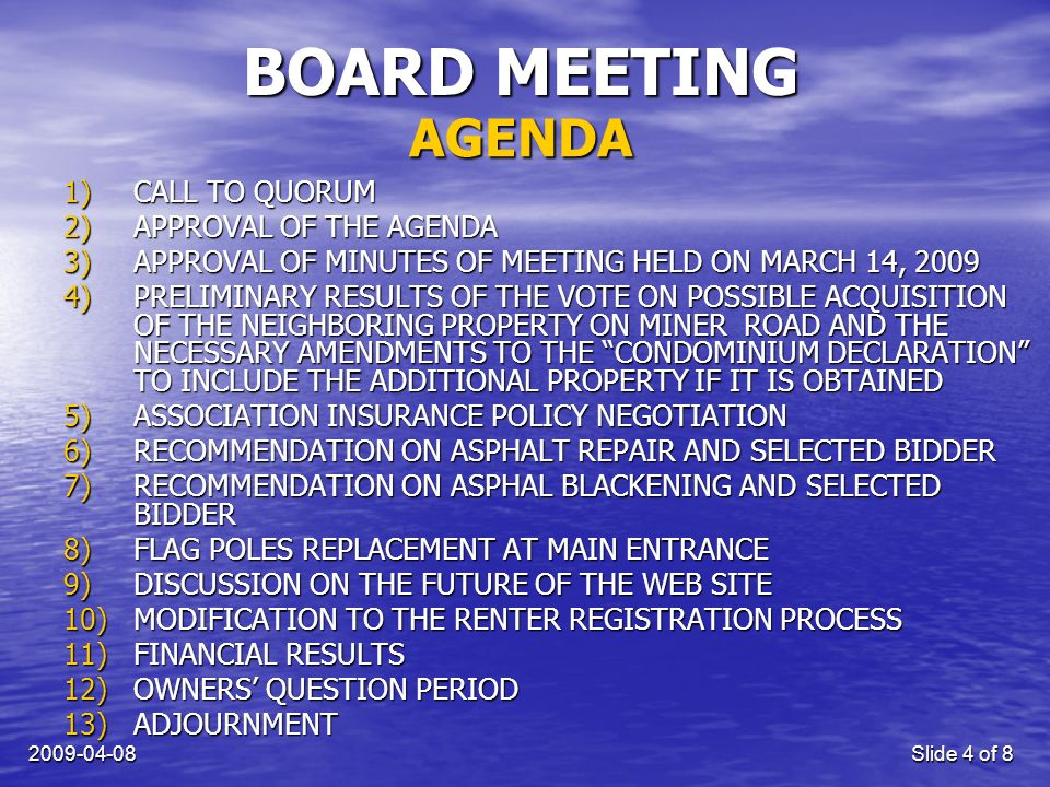 Slide 4 of 8 BOARD MEETING 1)CALL TO QUORUM 2)APPROVAL OF THE AGENDA 3)APPROVAL OF MINUTES OF MEETING HELD ON MARCH 14, )PRELIMINARY RESULTS OF THE VOTE ON POSSIBLE ACQUISITION OF THE NEIGHBORING PROPERTY ON MINER ROAD AND THE NECESSARY AMENDMENTS TO THE CONDOMINIUM DECLARATION TO INCLUDE THE ADDITIONAL PROPERTY IF IT IS OBTAINED 5)ASSOCIATION INSURANCE POLICY NEGOTIATION 6)RECOMMENDATION ON ASPHALT REPAIR AND SELECTED BIDDER 7)RECOMMENDATION ON ASPHAL BLACKENING AND SELECTED BIDDER 8)FLAG POLES REPLACEMENT AT MAIN ENTRANCE 9)DISCUSSION ON THE FUTURE OF THE WEB SITE 10)MODIFICATION TO THE RENTER REGISTRATION PROCESS 11)FINANCIAL RESULTS 12)OWNERS QUESTION PERIOD 13)ADJOURNMENT AGENDA