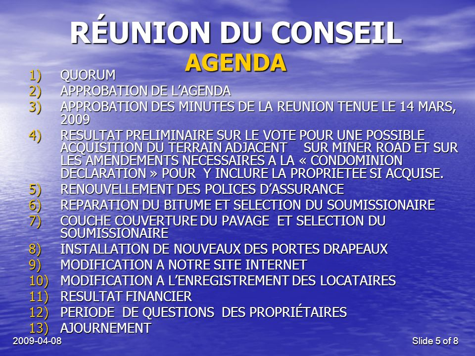 Slide 5 of 8 RÉUNION DU CONSEIL 1)QUORUM 2)APPROBATION DE LAGENDA 3)APPROBATION DES MINUTES DE LA REUNION TENUE LE 14 MARS, )RESULTAT PRELIMINAIRE SUR LE VOTE POUR UNE POSSIBLE ACQUISITION DU TERRAIN ADJACENT SUR MINER ROAD ET SUR LES AMENDEMENTS NECESSAIRES A LA « CONDOMINION DECLARATION » POUR Y INCLURE LA PROPRIETEE SI ACQUISE.