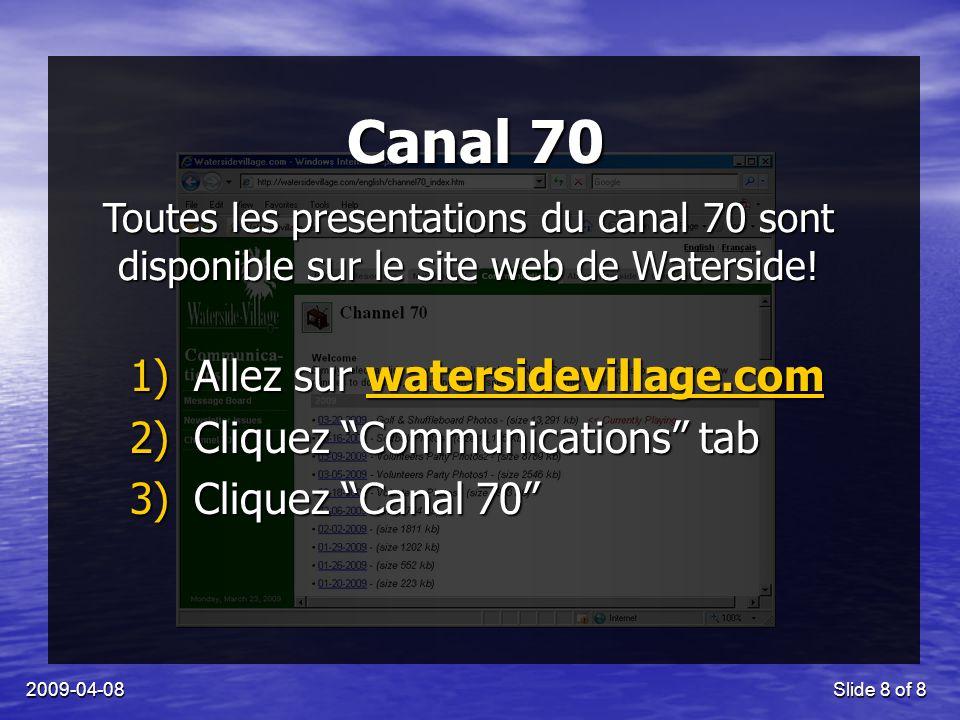 2009-04-08Slide 8 of 8 Canal 70 1)Allez sur watersidevillage.com 2)Cliquez Communications tab 3)Cliquez Canal 70 Toutes les presentations du canal 70 sont disponible sur le site web de Waterside!