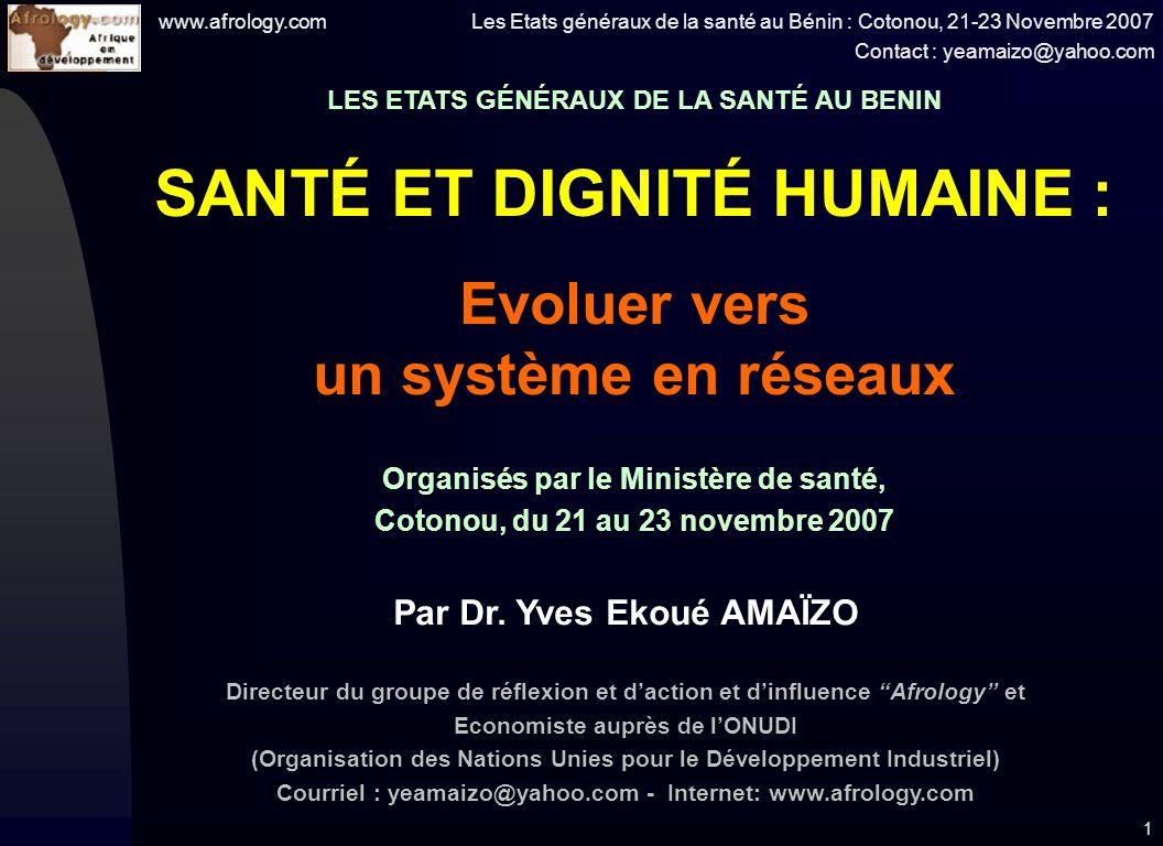 www.afrology.com Les Etats généraux de la santé au Bénin : Cotonou, 21-23 Novembre 2007 Contact : yeamaizo@yahoo.com 1 LES ETATS GÉNÉRAUX DE LA SANTÉ AU BENIN SANTÉ ET DIGNITÉ HUMAINE : Evoluer vers un système en réseaux Organisés par le Ministère de santé, Cotonou, du 21 au 23 novembre 2007 Par Dr.