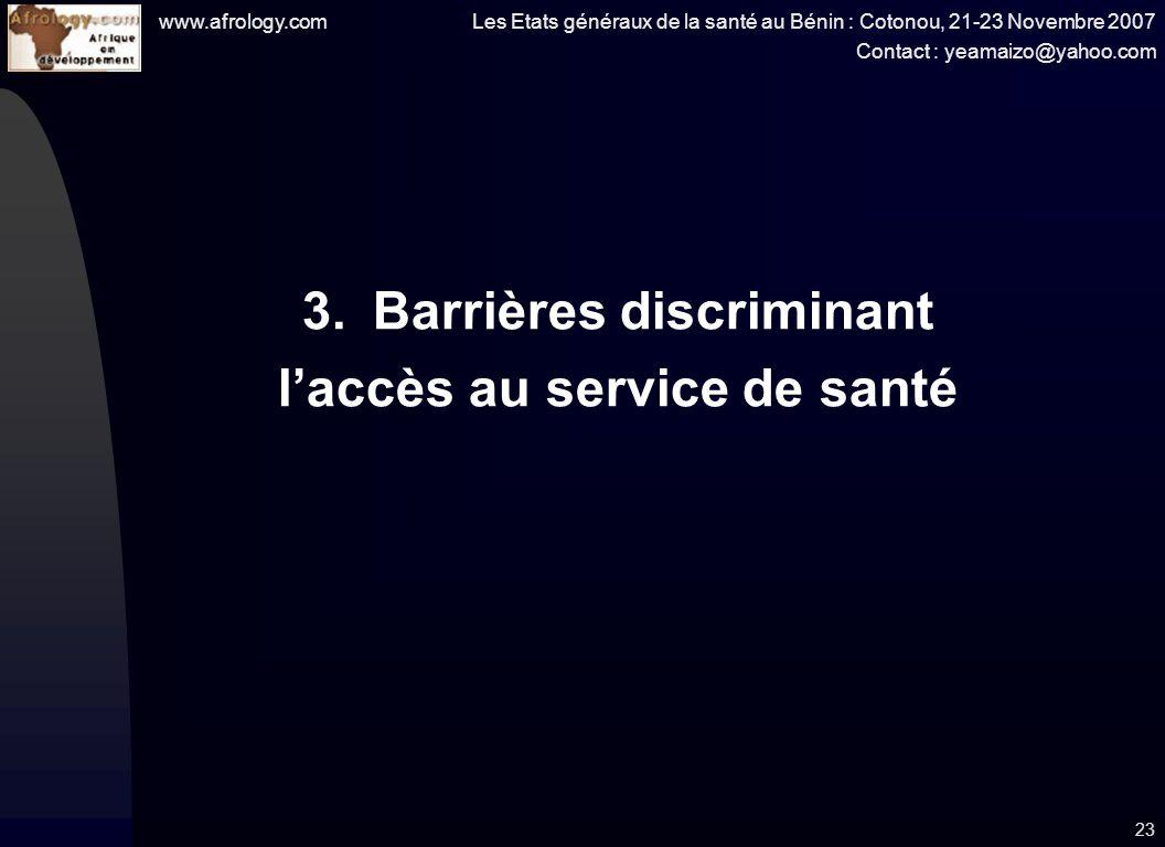 www.afrology.com Les Etats généraux de la santé au Bénin : Cotonou, 21-23 Novembre 2007 Contact : yeamaizo@yahoo.com 23 3.Barrières discriminant laccès au service de santé