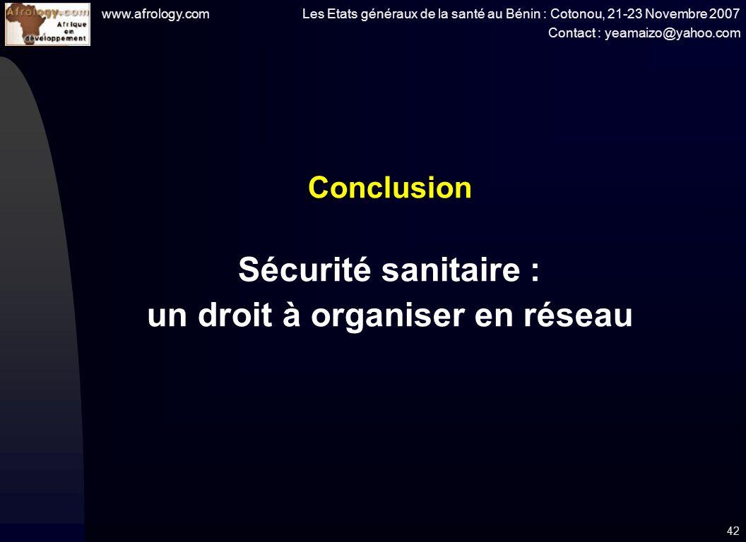 www.afrology.com Les Etats généraux de la santé au Bénin : Cotonou, 21-23 Novembre 2007 Contact : yeamaizo@yahoo.com 42 Conclusion Sécurité sanitaire : un droit à organiser en réseau