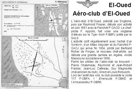 El-Oued LAéro-club dEl-Oued, présidé par Doglione, puis par Raymond Frasier, débute son activité en juin 1951 avec le Fairchild F-OACD. Le chef- pilot