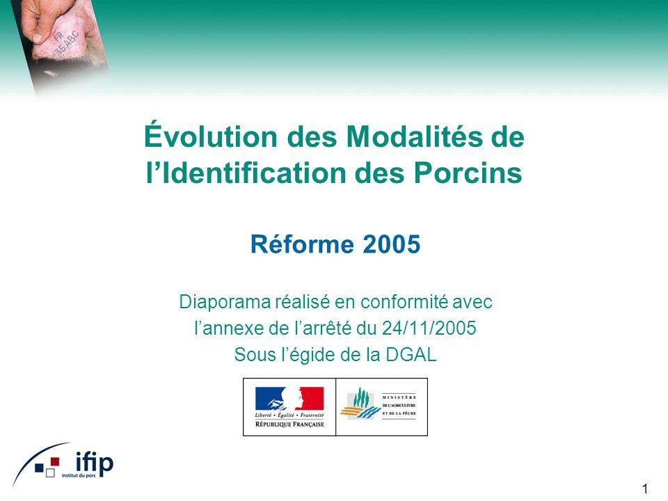 1 Évolution des Modalités de lIdentification des Porcins Réforme 2005 Diaporama réalisé en conformité avec lannexe de larrêté du 24/11/2005 Sous légide de la DGAL