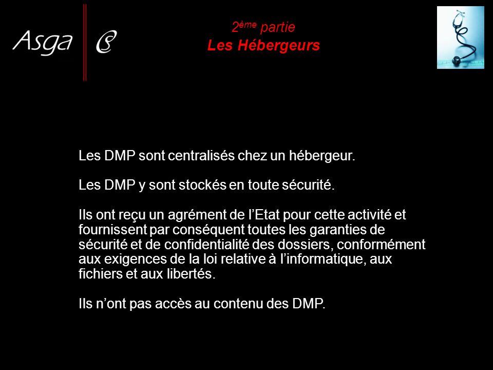 2 ème partie Les Hébergeurs Les DMP sont centralisés chez un hébergeur. Les DMP y sont stockés en toute sécurité. Ils ont reçu un agrément de lEtat po