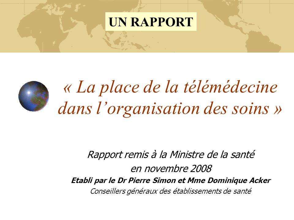 « La place de la télémédecine dans lorganisation des soins » Rapport remis à la Ministre de la santé en novembre 2008 Etabli par le Dr Pierre Simon et Mme Dominique Acker Conseillers généraux des établissements de santé UN RAPPORT