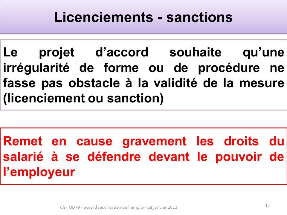 17 CGT UD79 - accord sécurisation de l emploi - 28 janvier 2013 Licenciements - sanctions Le projet daccord souhaite quune irrégularité de forme ou de procédure ne fasse pas obstacle à la validité de la mesure (licenciement ou sanction) Remet en cause gravement les droits du salarié à se défendre devant le pouvoir de lemployeur