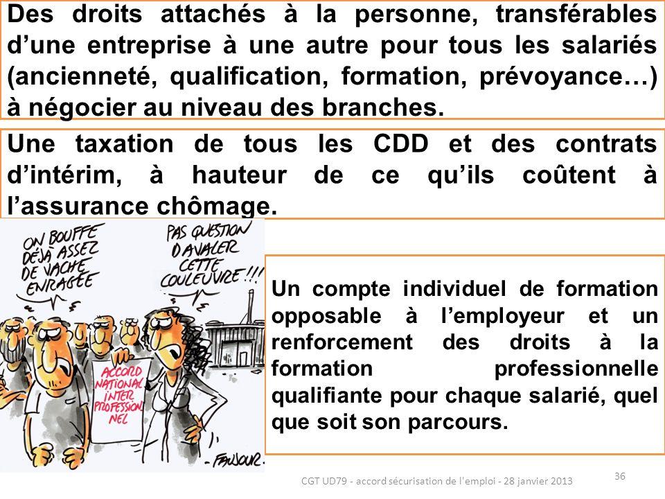 36 CGT UD79 - accord sécurisation de l emploi - 28 janvier 2013 Des droits attachés à la personne, transférables dune entreprise à une autre pour tous les salariés (ancienneté, qualification, formation, prévoyance…) à négocier au niveau des branches.