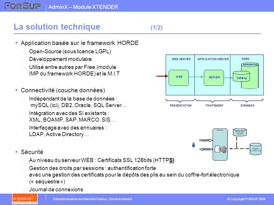 AdminX – Module XTENDER © Copyright FORSUP 2004 Dématérialisation des Marchés Publics | Solution AdminX La solution technique (1/2) Application basée sur le framework HORDE - Open-Source (sous licence LGPL) - Développement modulaire - Utilisé entre autres par Free (module IMP du framework HORDE) et le M.I.T Connectivité (couche données) - Indépendant de la base de données : mySQL (ici), DB2, Oracle, SQL Server… - Intégration avec des SI existants : XML, BOAMP, SAP, MARCO, SIS… - Interfaçage avec des annuaires : LDAP, Active Directory… Sécurité - Au niveau du serveur WEB : Certificats SSL 128bits (HTTPS) - Gestion des droits par sessions : authentification forte avec une gestion des certificats pour le dépôts des plis au sein du coffre-fort électronique (« séquestre ») - Journal de connexions