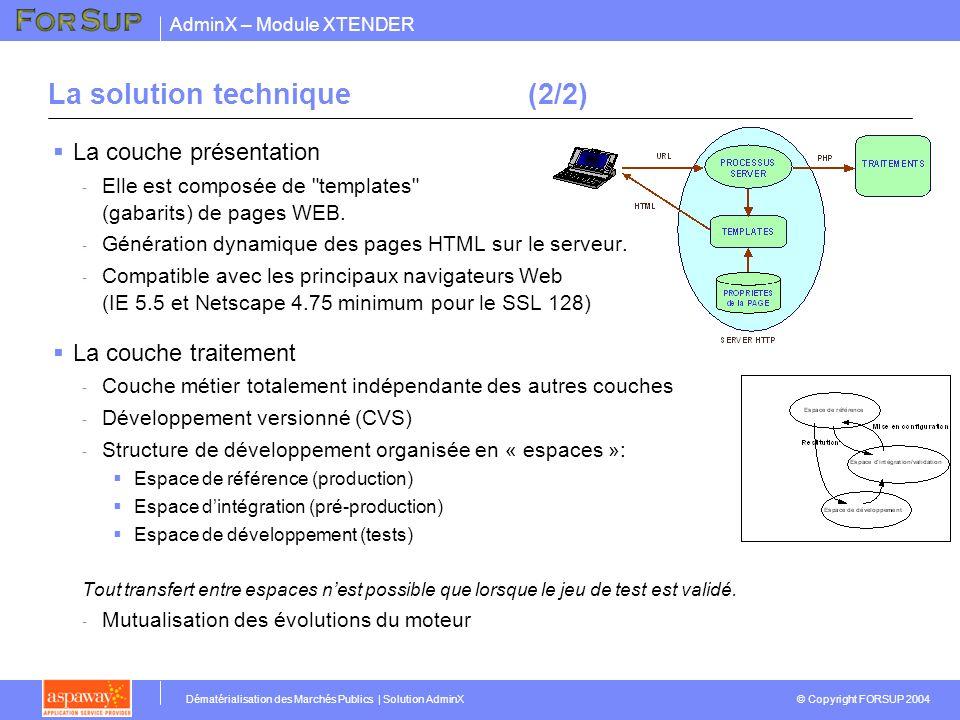 AdminX – Module XTENDER © Copyright FORSUP 2004 Dématérialisation des Marchés Publics | Solution AdminX La solution technique(2/2) La couche présentation - Elle est composée de templates (gabarits) de pages WEB.