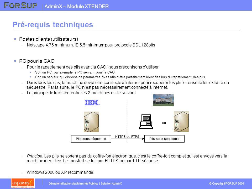 AdminX – Module XTENDER © Copyright FORSUP 2004 Dématérialisation des Marchés Publics | Solution AdminX Pré-requis techniques Postes clients (utilisateurs) - Netscape 4.75 minimum, IE 5.5 minimum pour protocole SSL 128bits PC pour la CAO - Pour le rapatriement des plis avant la CAO, nous préconisons dutiliser Soit un PC, par exemple le PC servant pour la CAO.