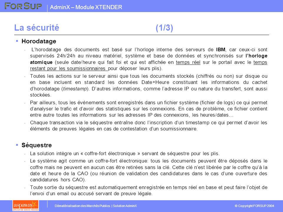 AdminX – Module XTENDER © Copyright FORSUP 2004 Dématérialisation des Marchés Publics | Solution AdminX La sécurité(1/3) Horodatage - Lhorodatage des documents est basé sur lhorloge interne des serveurs de IBM, car ceux-ci sont supervisés 24h/24h au niveau matériel, système et base de données et synchronisés sur lhorloge atomique (seule date/heure qui fait foi et qui est affichée en temps réel sur le portail avec le temps restant pour les soumissionnaires pour déposer leurs plis).