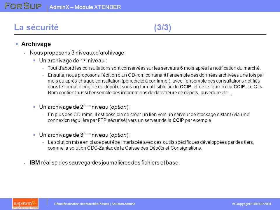 AdminX – Module XTENDER © Copyright FORSUP 2004 Dématérialisation des Marchés Publics | Solution AdminX La sécurité(3/3) Archivage - Nous proposons 3 niveaux darchivage: Un archivage de 1 er niveau : -Tout dabord les consultations sont conservées sur les serveurs 6 mois après la notification du marché.