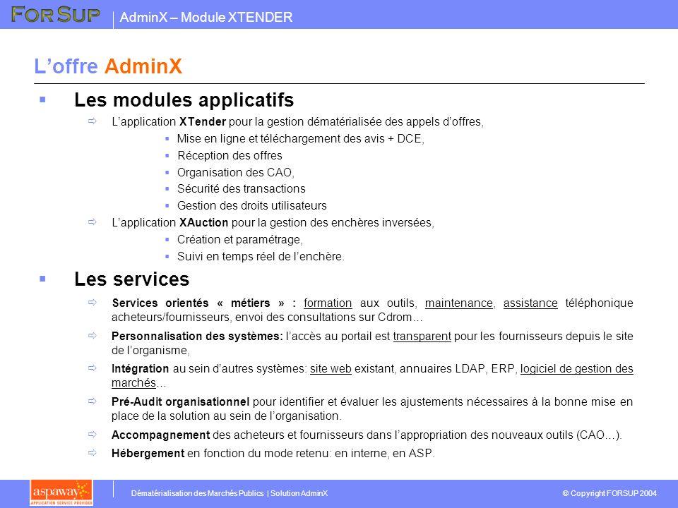 AdminX – Module XTENDER © Copyright FORSUP 2004 Dématérialisation des Marchés Publics | Solution AdminX Architecture de la solution INTERFACE HOMME-MACHINE INTRANET / INTERNET Administration: Droits des utilisateurs Gestion des workflows Paramétrage de lapplication ACHETEURSFOURNISSEURSADMINISTRATEUR ACCES VIA LE PORTAIL DE LORGANISME DE FACON TRANSPARENTE Gestion des appels doffres Module Enchères inversées Messagerie, Forum, calendrier, gestion des tâches… Back-office MODULES « METIERS » INTERFACES EVENTUELLES LDAP Marco XML Module Avis, DCE, Offres, CAO, PV…