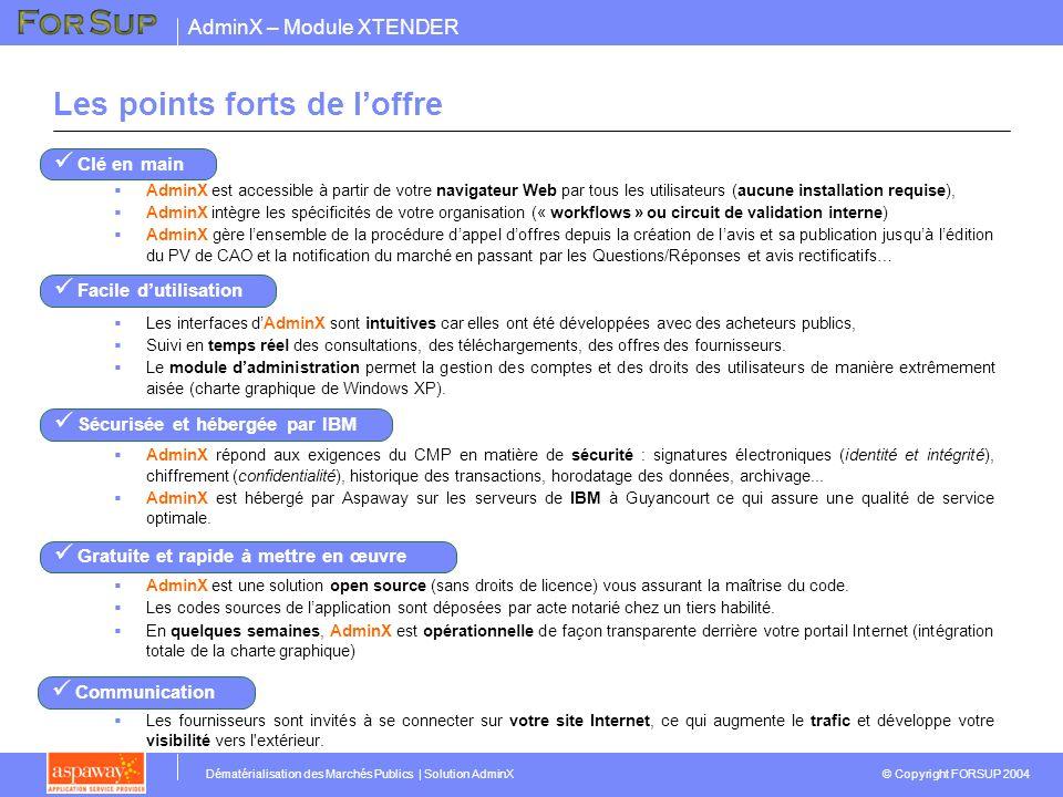 AdminX – Module XTENDER © Copyright FORSUP 2004 Dématérialisation des Marchés Publics | Solution AdminX Description fonctionnelle INTERFACE HOMME-MACHINE INTRANET / INTERNET Administration: Droits des utilisateurs Gestion des workflows Paramétrage de lapplication ACHETEURSFOURNISSEURSADMINISTRATEUR ACCES VIA LE PORTAIL DE LORGANISME DE FACON TRANSPARENTE Gestion des appels doffres Module Enchères inversées Messagerie, Forum, calendrier, gestion des tâches… Back-office MODULES « METIERS » INTERFACES EVENTUELLES LDAP ERP… Module Avis, DCE, Offres, CAO, PV…