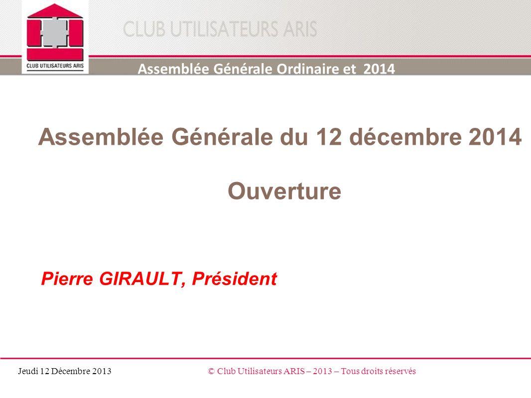 Assemblée Générale du 12 décembre 2014 Ouverture Pierre GIRAULT, Président Assemblée Générale Ordinaire et 2014 Jeudi 12 Décembre 2013© Club Utilisate