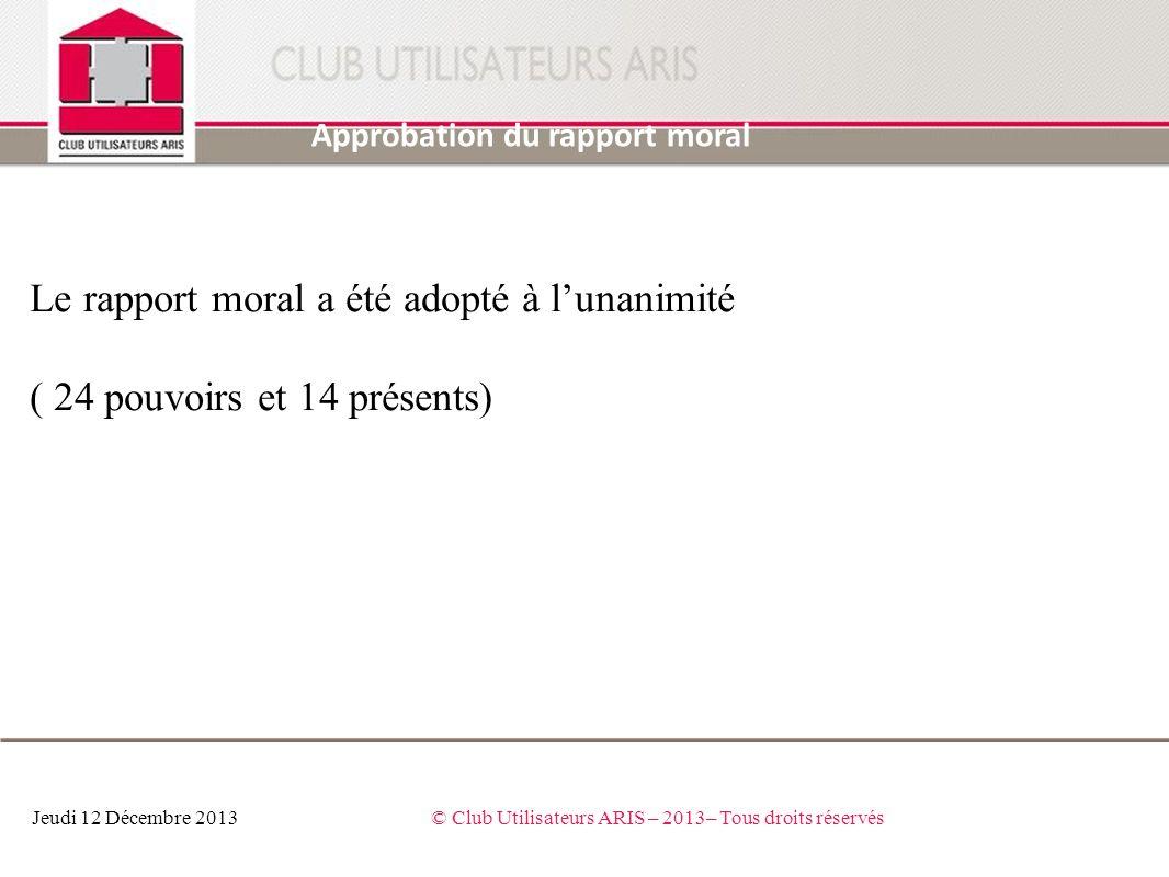 Approbation du rapport moral Jeudi 12 Décembre 2013© Club Utilisateurs ARIS – 2013– Tous droits réservés Le rapport moral a été adopté à lunanimité (