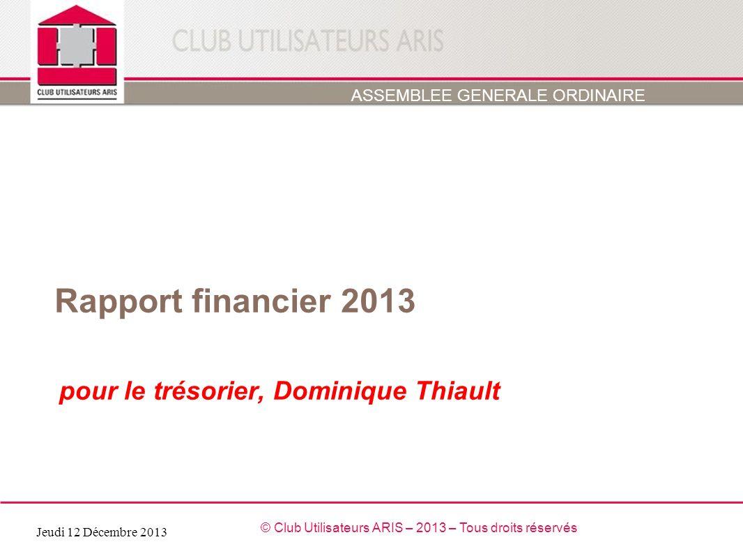 Rapport financier 2013 pour le trésorier, Dominique Thiault ASSEMBLEE GENERALE ORDINAIRE Jeudi 12 Décembre 2013 © Club Utilisateurs ARIS – 2013 – Tous