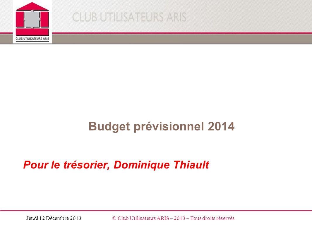 Budget prévisionnel 2014 Pour le trésorier, Dominique Thiault Jeudi 12 Décembre 2013© Club Utilisateurs ARIS – 2013 – Tous droits réservés