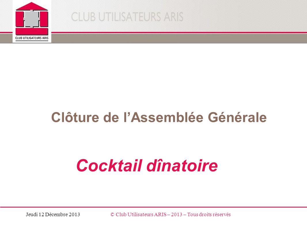 Clôture de lAssemblée Générale Cocktail dînatoire Jeudi 12 Décembre 2013© Club Utilisateurs ARIS – 2013 – Tous droits réservés