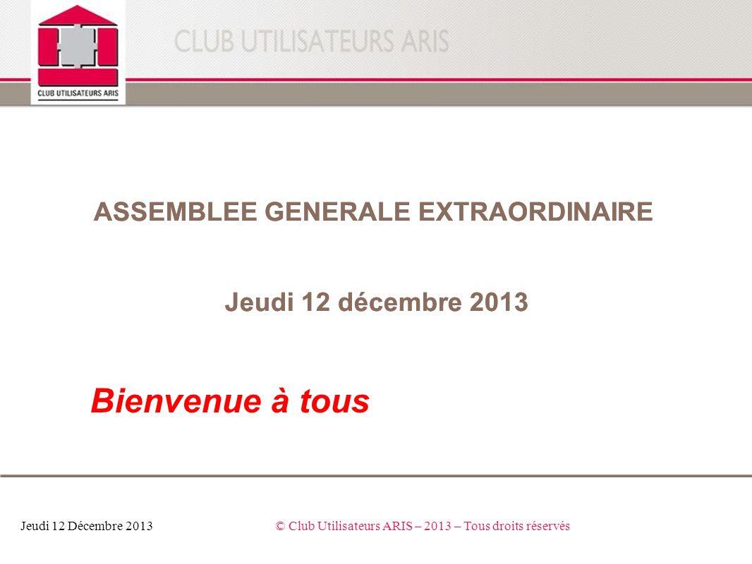 Ordre du jour o Présentation et vote des statuts Jeudi 12 Décembre 2013© Club Utilisateurs ARIS – 2013 – Tous droits réservés Assemblée Générale Extraordinaire