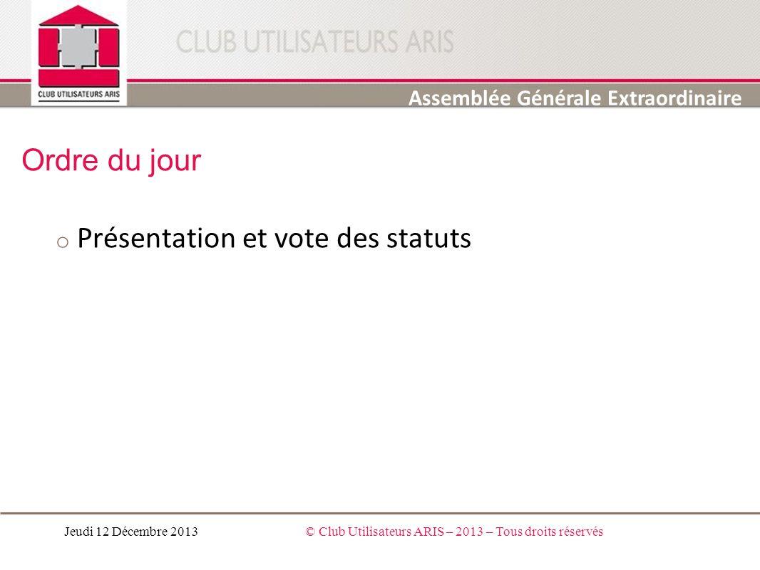 Ordre du jour o Présentation et vote des statuts Jeudi 12 Décembre 2013© Club Utilisateurs ARIS – 2013 – Tous droits réservés Assemblée Générale Extra