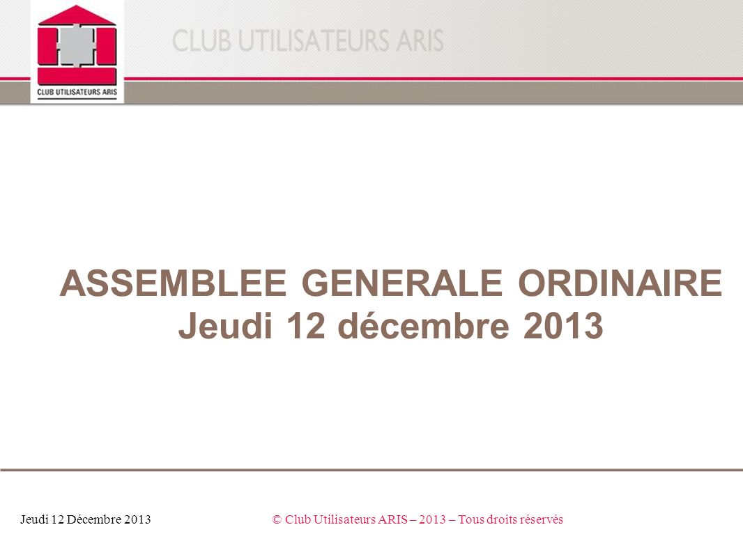 Jeudi 12 Décembre 2013© Club Utilisateurs ARIS – 2013 – Tous droits réservés ASSEMBLEE GENERALE ORDINAIRE Jeudi 12 décembre 2013