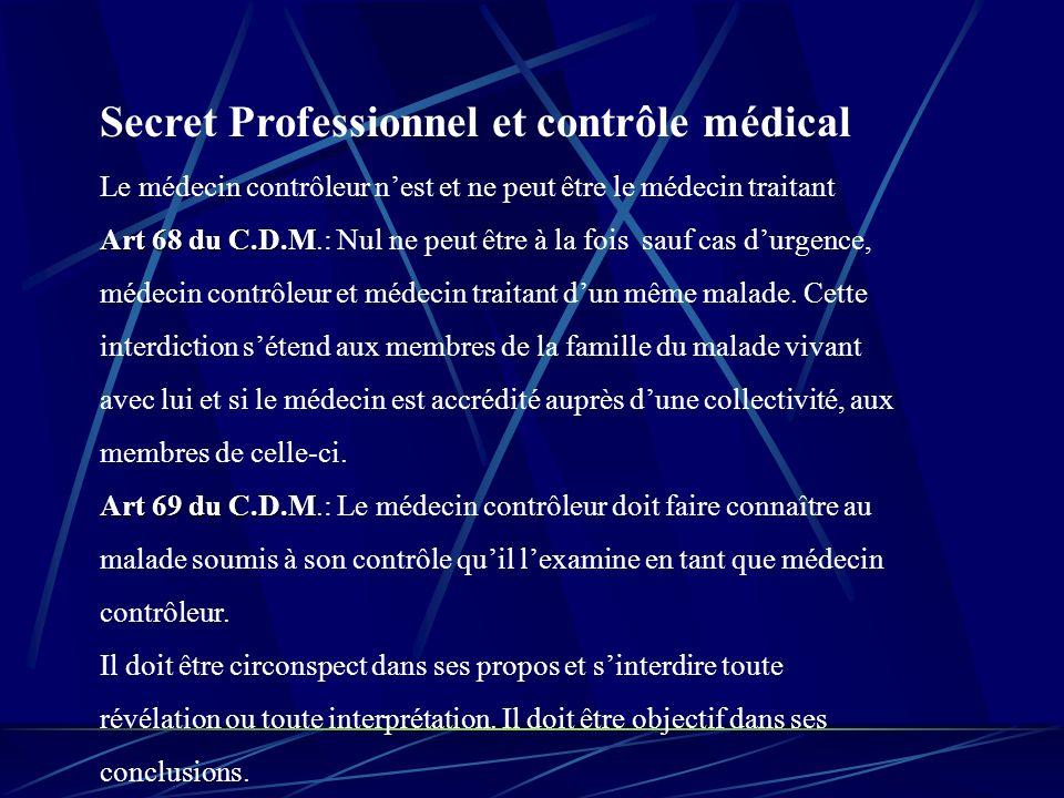 Secret Professionnel et contrôle médical Le médecin contrôleur nest et ne peut être le médecin traitant Art 68 du C.D.M Art 68 du C.D.M.: Nul ne peut être à la fois sauf cas durgence, médecin contrôleur et médecin traitant dun même malade.