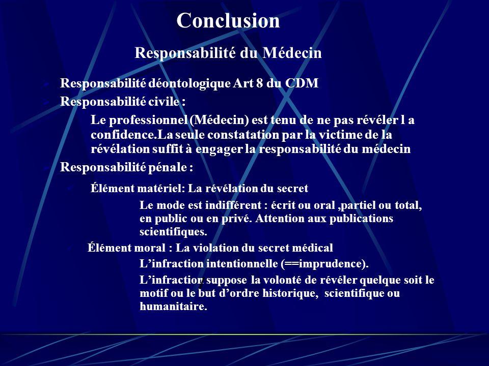 Responsabilité déontologique Art 8 du CDM Responsabilité civile : Le professionnel (Médecin) est tenu de ne pas révéler l a confidence.La seule constatation par la victime de la révélation suffit à engager la responsabilité du médecin Responsabilité pénale : Élément matériel: La révélation du secret Le mode est indifférent : écrit ou oral,partiel ou total, en public ou en privé.