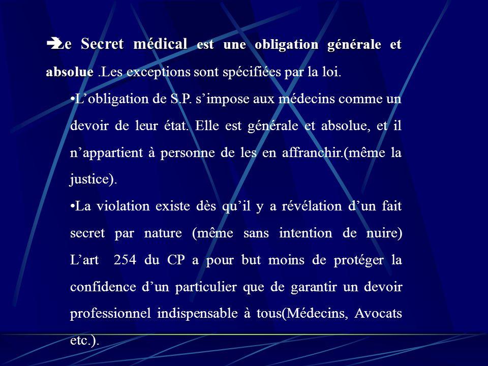 Le Secret médical est une obligation générale et absolue Le Secret médical est une obligation générale et absolue.Les exceptions sont spécifiées par la loi.