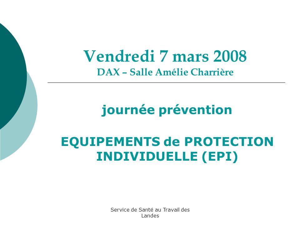 Service de Santé au Travail des Landes Vendredi 7 mars 2008 DAX – Salle Amélie Charrière journée prévention EQUIPEMENTS de PROTECTION INDIVIDUELLE (EPI)