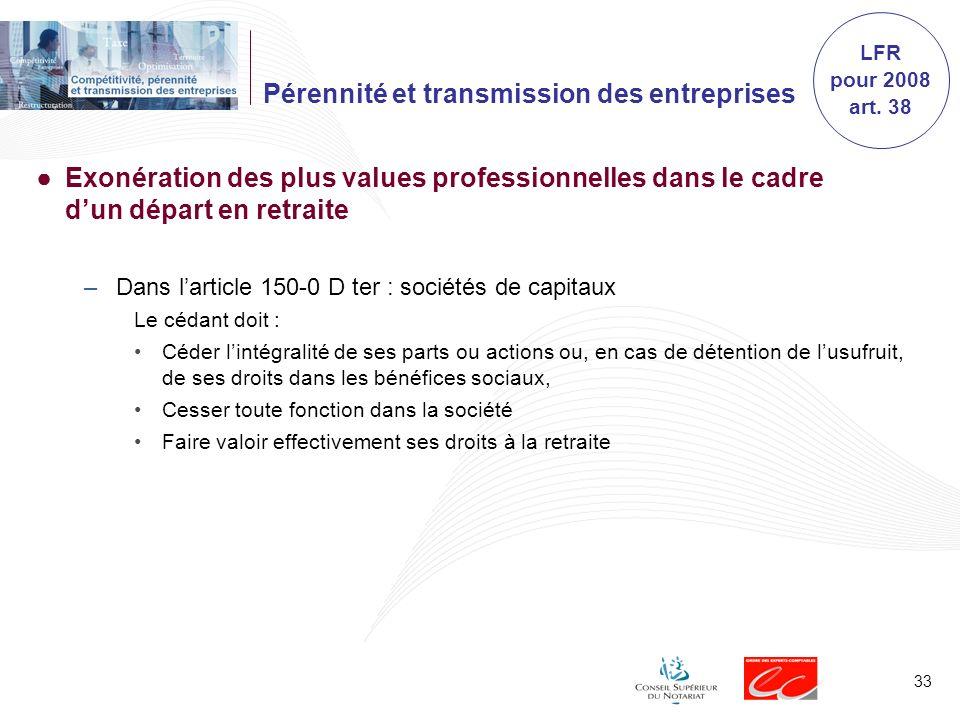 33 Pérennité et transmission des entreprises Exonération des plus values professionnelles dans le cadre dun départ en retraite –Dans larticle 150-0 D