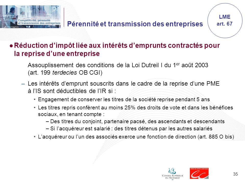 35 Pérennité et transmission des entreprises Réduction dimpôt liée aux intérêts demprunts contractés pour la reprise dune entreprise Assouplissement des conditions de la Loi Dutreil I du 1 er août 2003 (art.