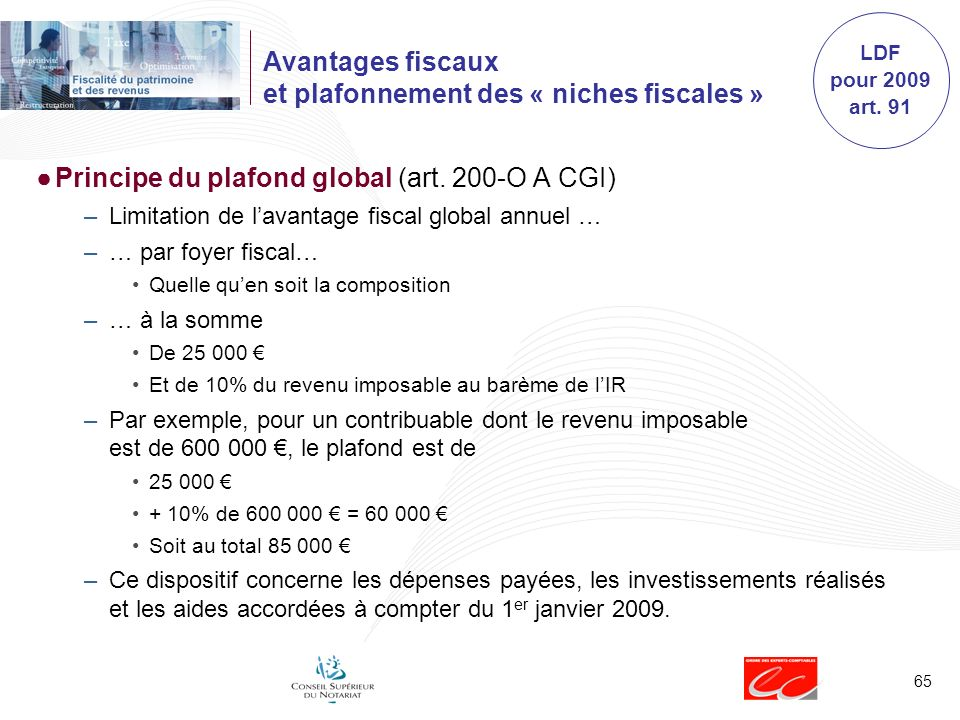 65 Avantages fiscaux et plafonnement des « niches fiscales » Principe du plafond global (art. 200-O A CGI) –Limitation de lavantage fiscal global annu