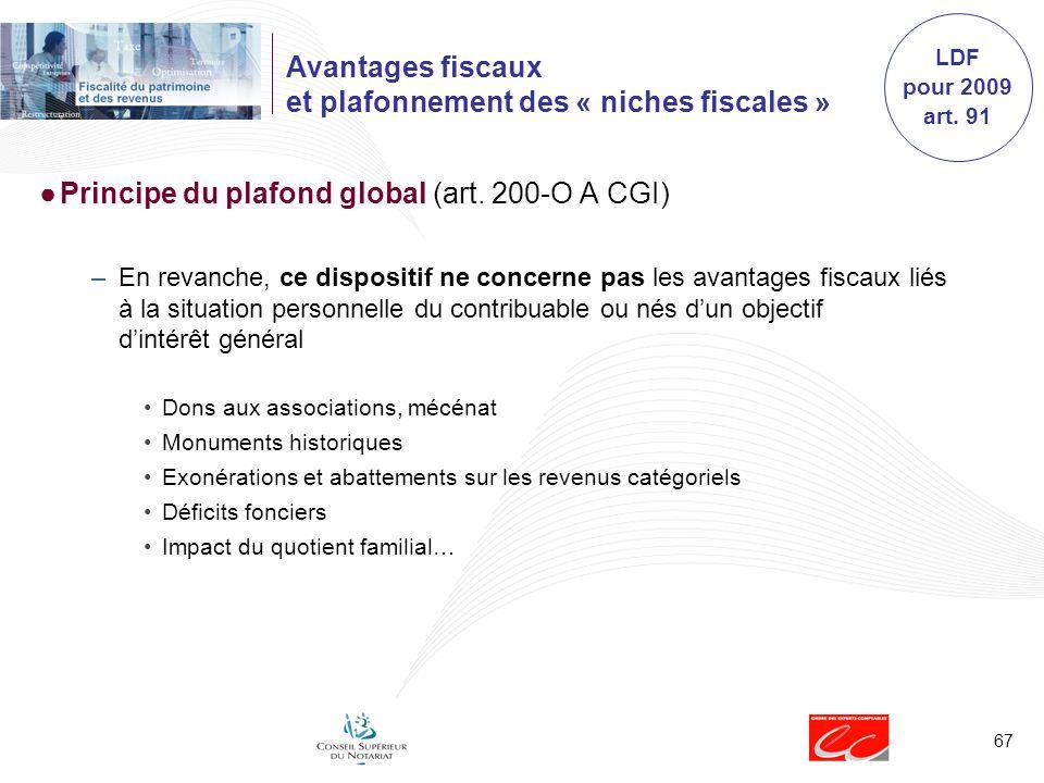 67 Avantages fiscaux et plafonnement des « niches fiscales » Principe du plafond global (art. 200-O A CGI) –En revanche, ce dispositif ne concerne pas