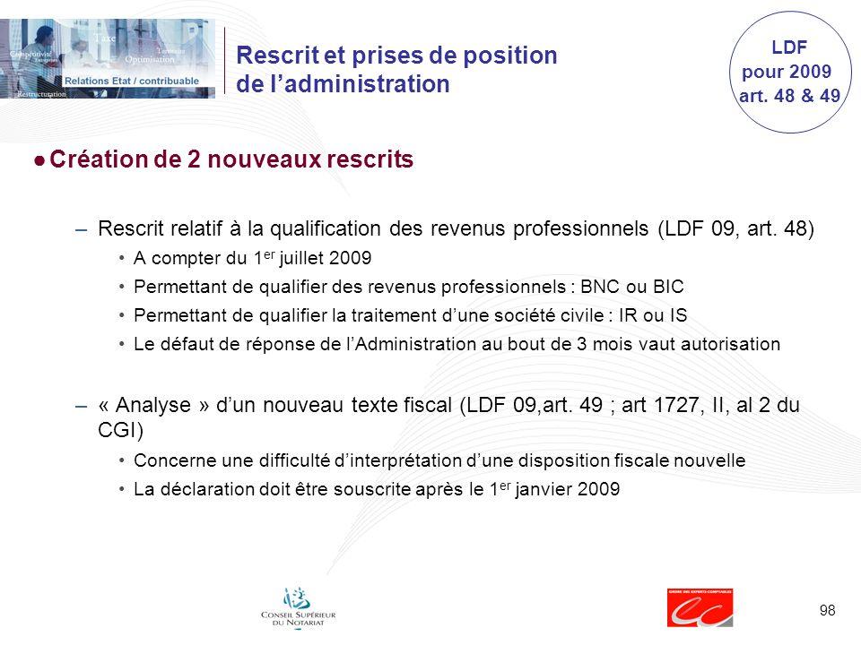 98 Rescrit et prises de position de ladministration Création de 2 nouveaux rescrits –Rescrit relatif à la qualification des revenus professionnels (LDF 09, art.