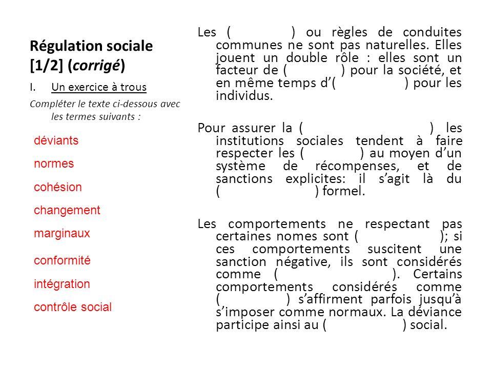 Régulation sociale [1/2] (corrigé) Les ( (normes) ou règles de conduites communes ne sont pas naturelles. Elles jouent un double rôle : elles sont un