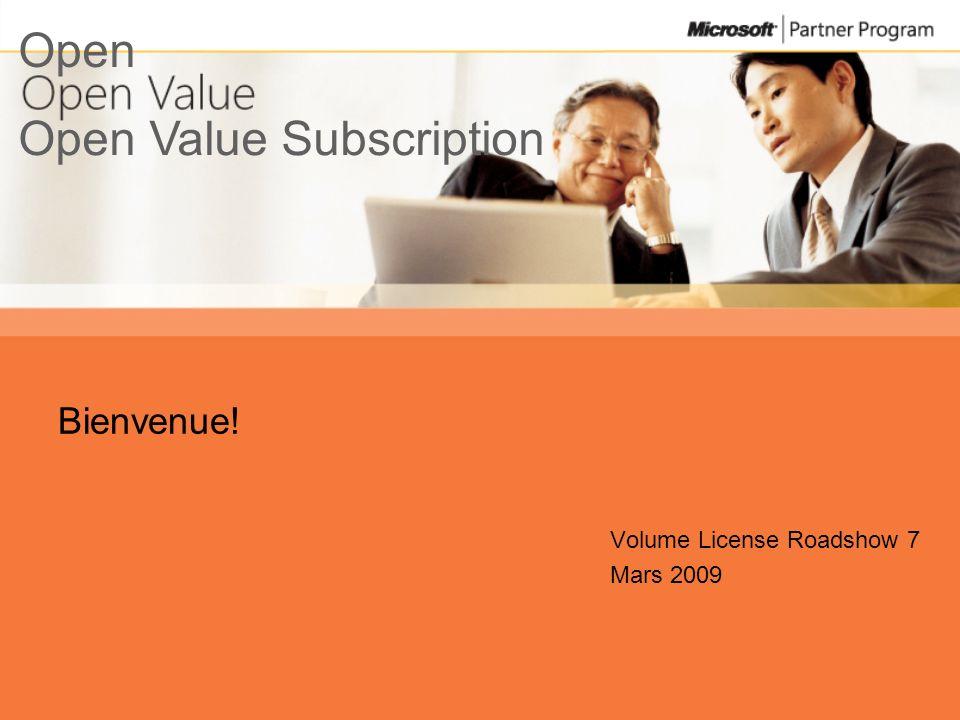 Open Value Subscription Open Bienvenue! Volume License Roadshow 7 Mars 2009