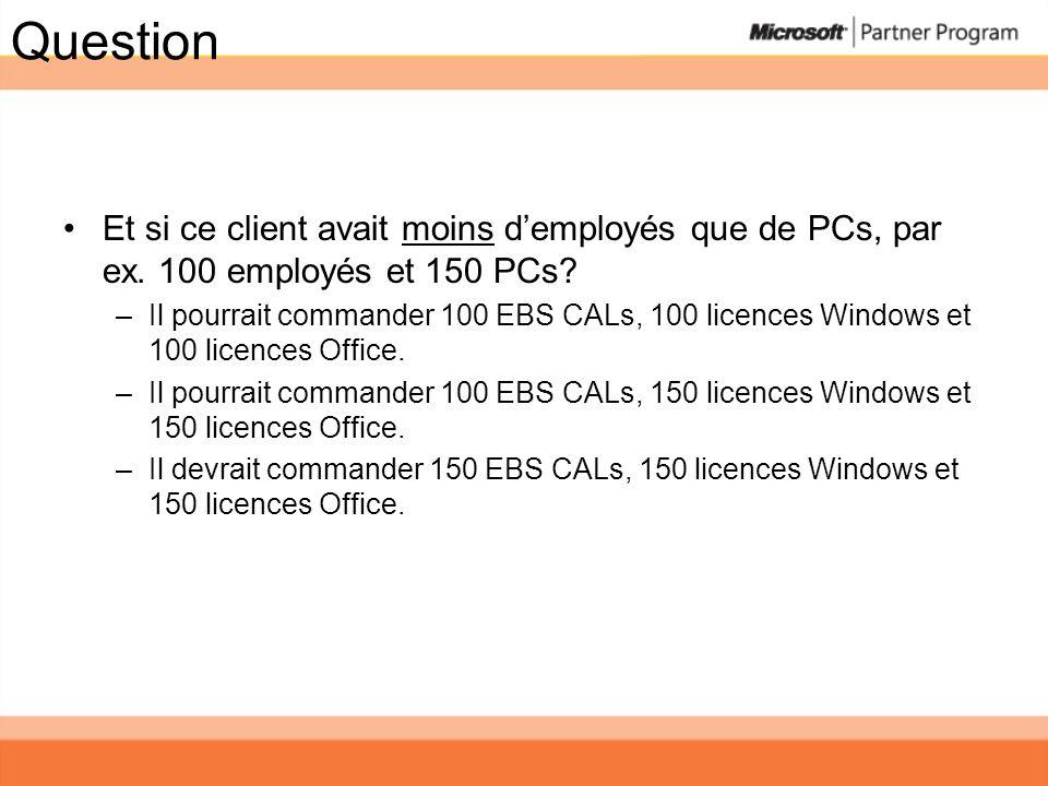 Question Et si ce client avait moins demployés que de PCs, par ex. 100 employés et 150 PCs? –Il pourrait commander 100 EBS CALs, 100 licences Windows