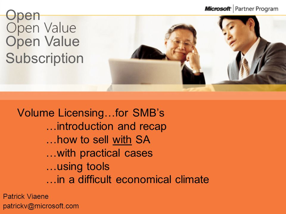 Volume Licensing…for SMBs …introduction and recap …how to sell with SA …with practical cases …using tools …in a difficult economical climate Patrick Viaene patrickv@microsoft.com Open Value Subscription Open
